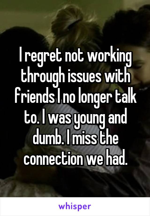 I regret not working through issues with friends I no longer talk to. I was young and dumb. I miss the connection we had.