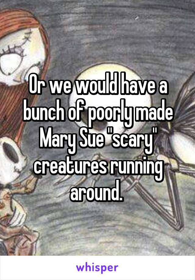 """Or we would have a bunch of poorly made Mary Sue """"scary"""" creatures running around."""