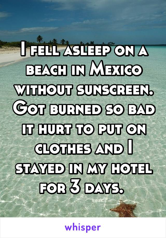 I fell asleep on a beach in Mexico without sunscreen. Got burned so bad it hurt to put on clothes and I stayed in my hotel for 3 days.