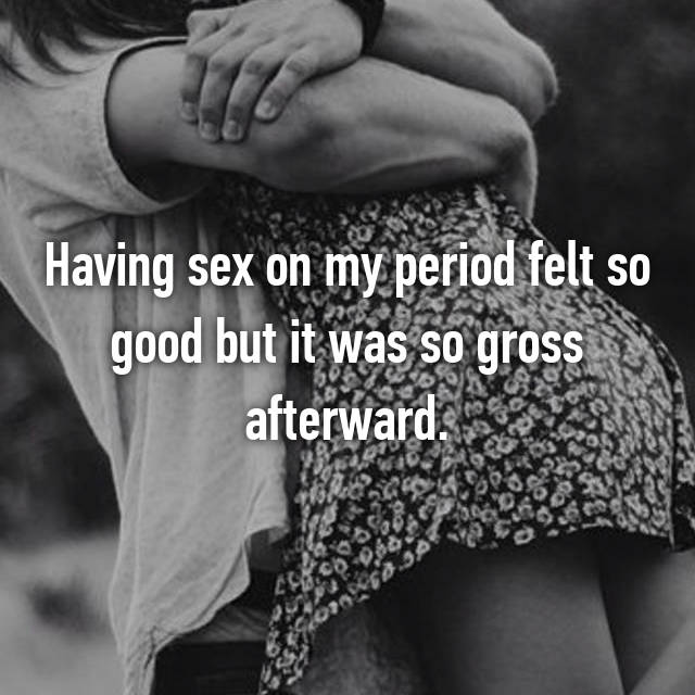 Having sex on my period felt so good but it was so gross afterward.