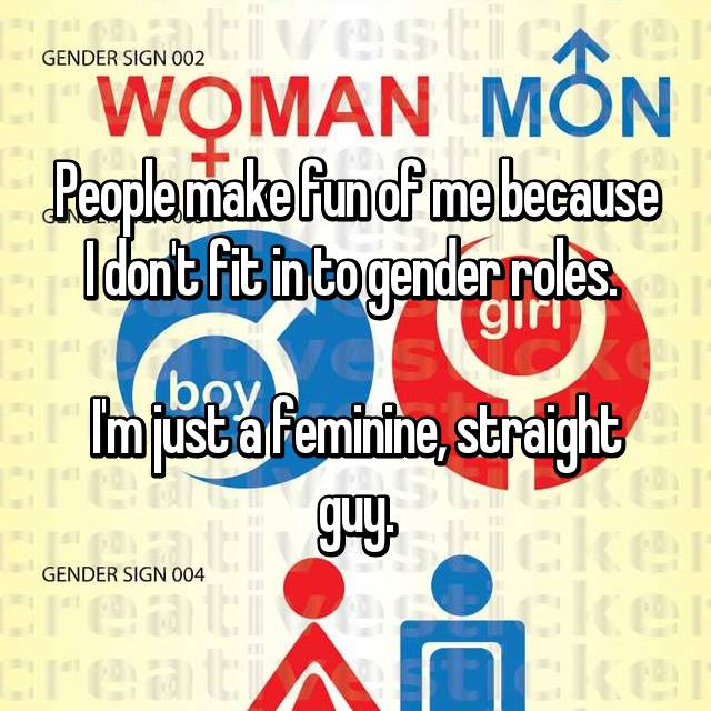 People make fun of me because I don't fit in to gender roles.   I'm just a feminine, straight guy.