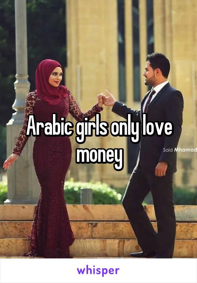 Arabic girls only love money