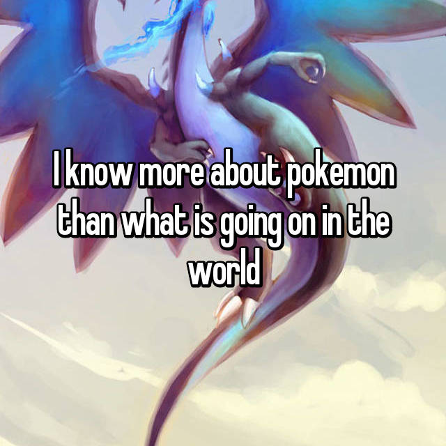 I know more about pokemon than what is going on in the world