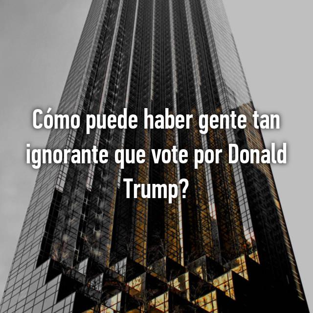 Cómo puede haber gente tan ignorante que vote por Donald Trump?