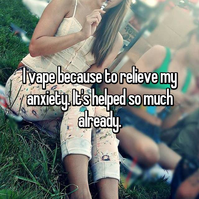 I vape because to relieve my anxiety. It's helped so much already.