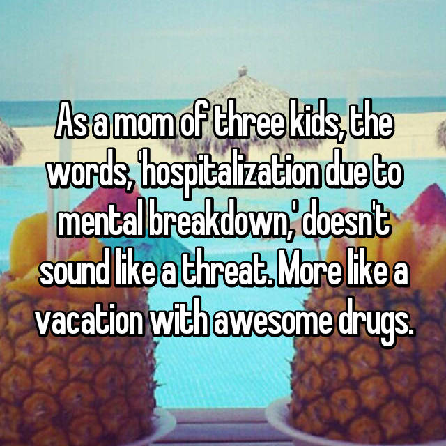 As a mom of three kids, the words, 'hospitalization due to mental breakdown,' doesn't sound like a threat. More like a vacation with awesome drugs.