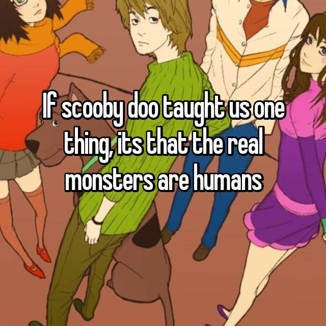 If scooby doo taught us one thing, its that the real monsters are humans