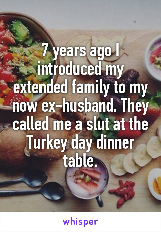7 years ago I introduced my extended family to my now ex-husband. They called me a slut at the Turkey day dinner table.
