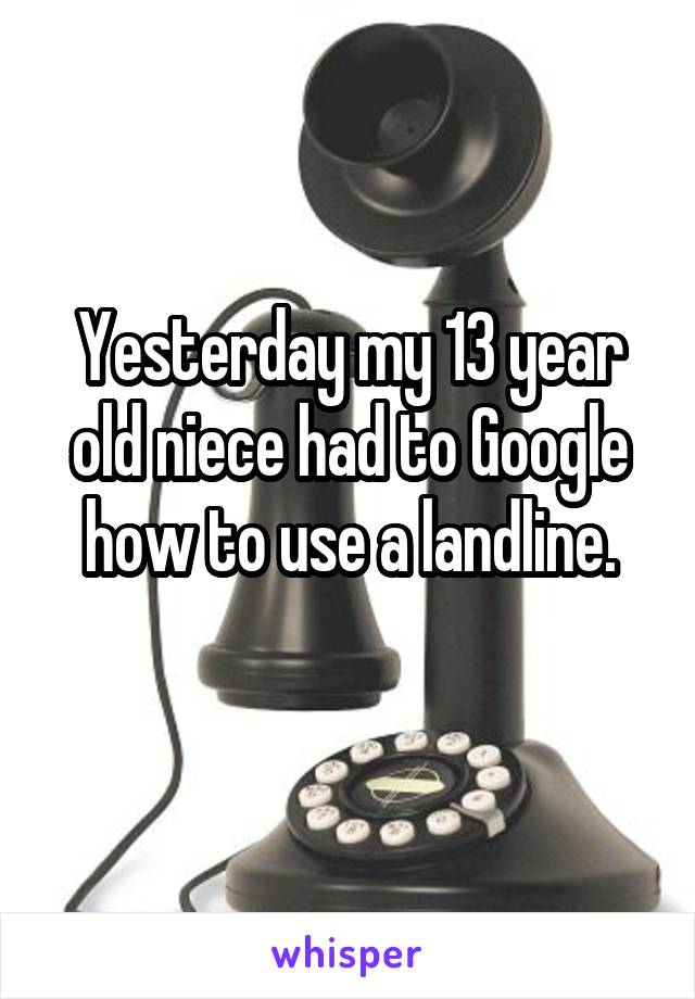 Yesterday my 13 year old niece had to Google how to use a landline.