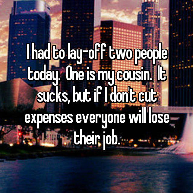 I had to lay-off two people today.  One is my cousin.  It sucks, but if I don't cut expenses everyone will lose their job.