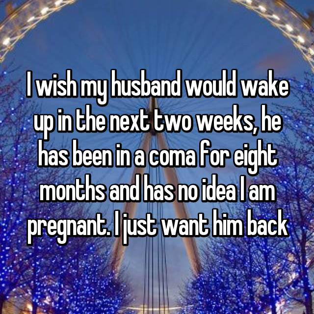 I wish my husband would wake up in the next two weeks, he has been in a coma for eight months and has no idea I am pregnant. I just want him back