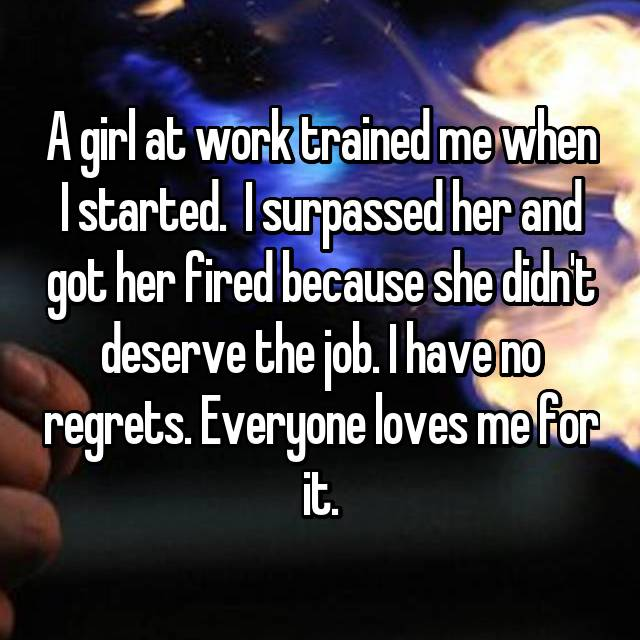 A girl at work trained me when I started.  I surpassed her and got her fired because she didn't deserve the job. I have no regrets. Everyone loves me for it.