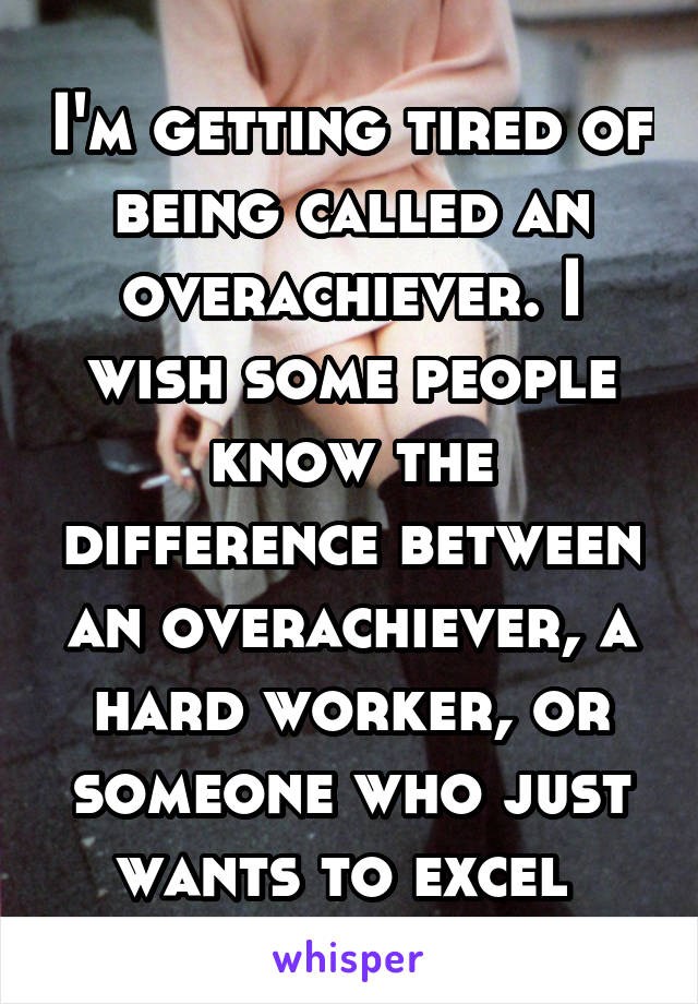 I'm getting tired of being called an overachiever. I wish some people know the difference between an overachiever, a hard worker, or someone who just wants to excel