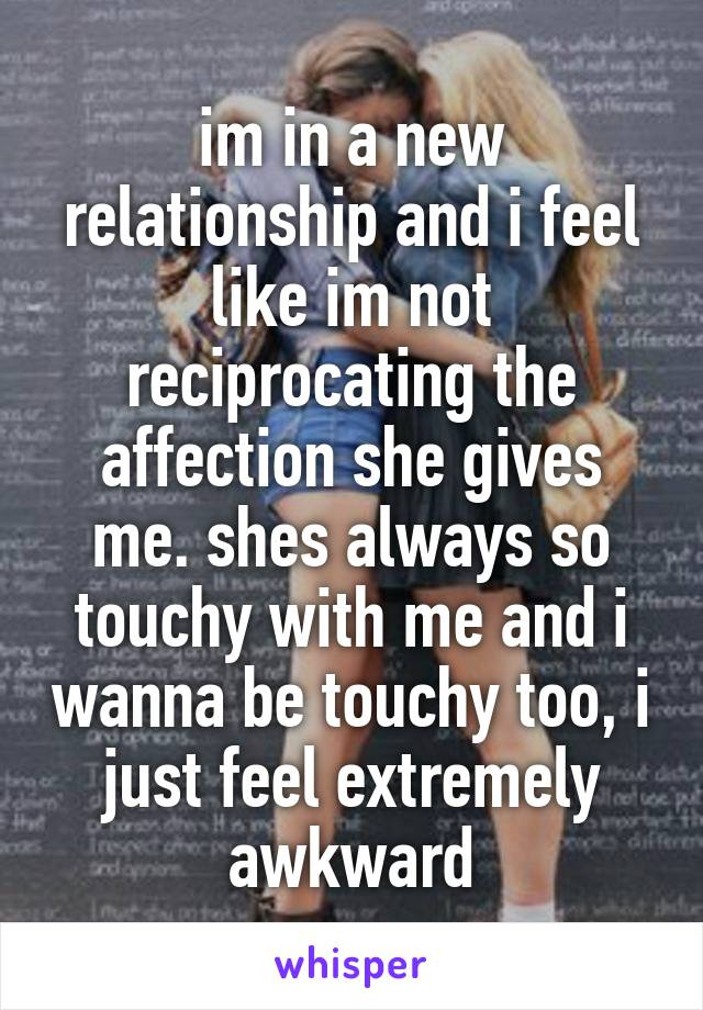 im in a new relationship and i feel like im not reciprocating the affection she gives me. shes always so touchy with me and i wanna be touchy too, i just feel extremely awkward