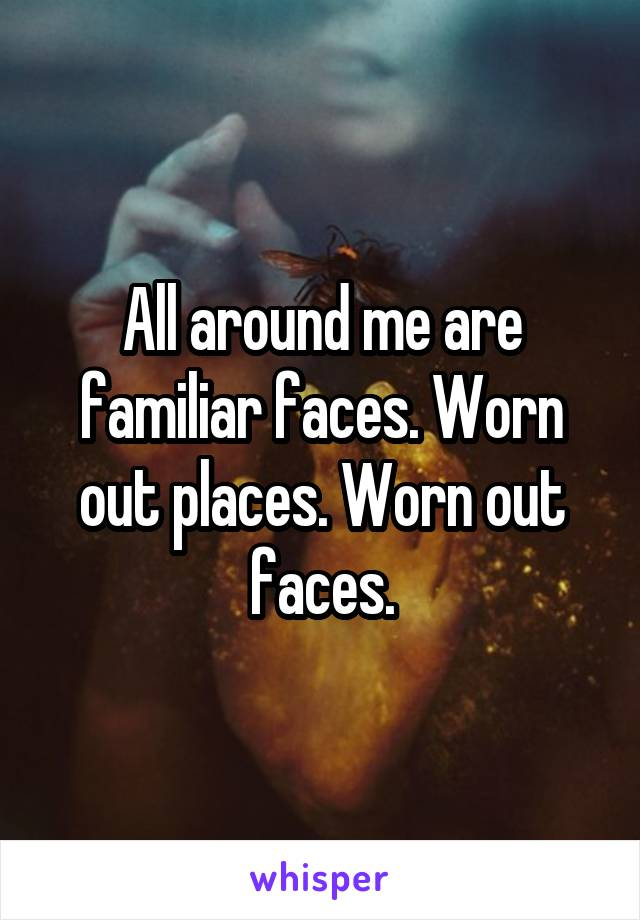 bd4ea0be1 All around me are familiar faces. Worn out places. Worn out faces.
