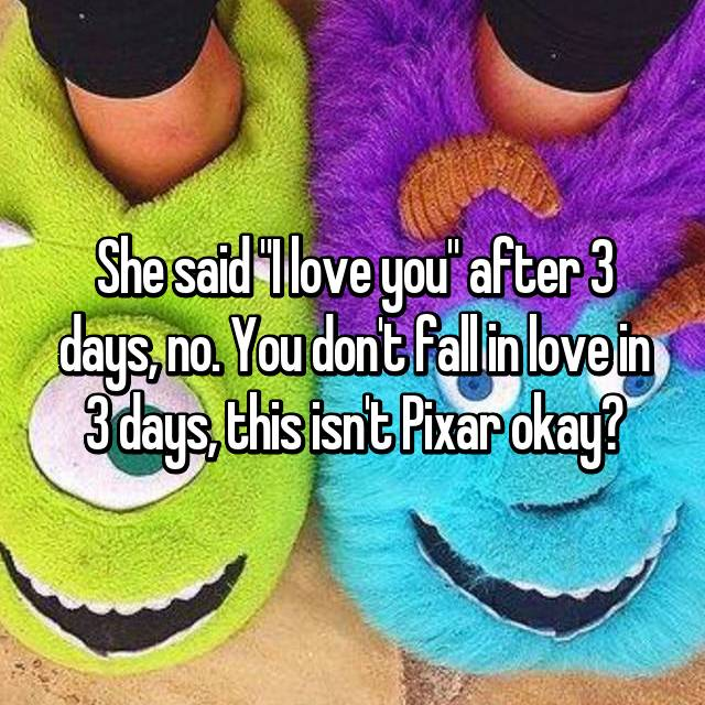 "She said ""I love you"" after 3 days, no. You don't fall in love in 3 days, this isn't Pixar okay?"