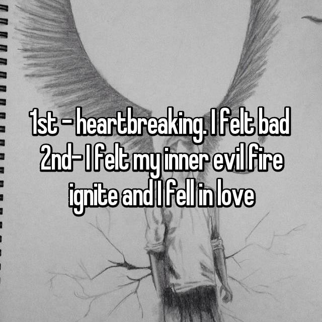 1st - heartbreaking. I felt bad  2nd- I felt my inner evil fire ignite and I fell in love