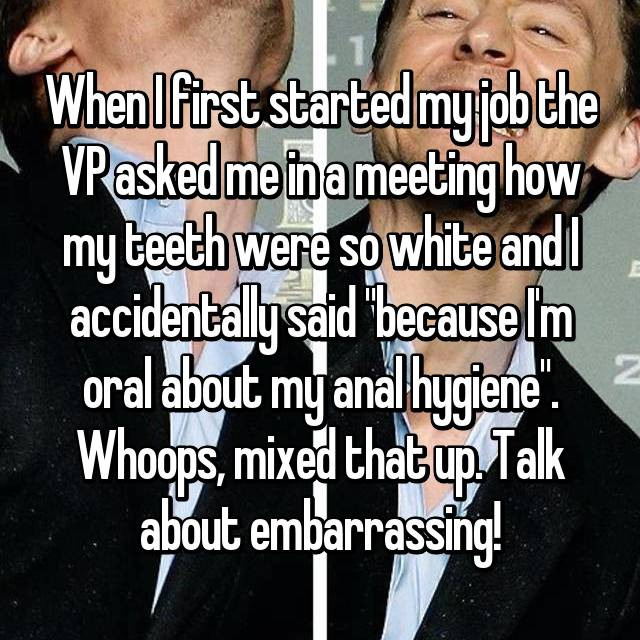 "When I first started my job the VP asked me in a meeting how my teeth were so white and I accidentally said ""because I'm oral about my anal hygiene"". Whoops, mixed that up. Talk about embarrassing!"