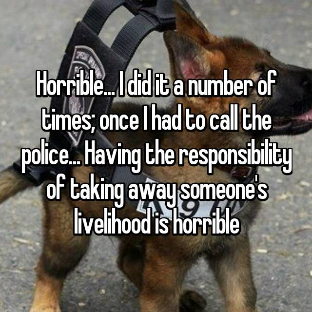 Horrible... I did it a number of times; once I had to call the police... Having the responsibility of taking away someone's livelihood is horrible