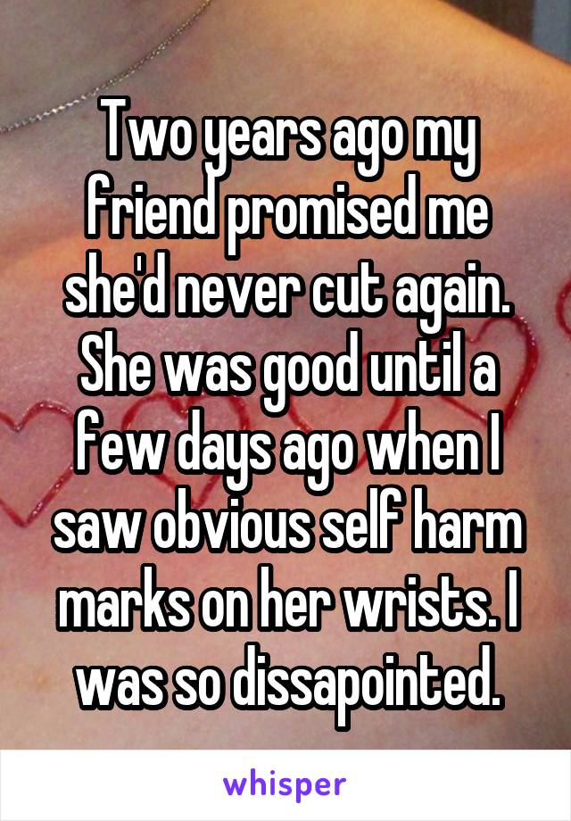 Two years ago my friend promised me she'd never cut again. She was good until a few days ago when I saw obvious self harm marks on her wrists. I was so dissapointed.