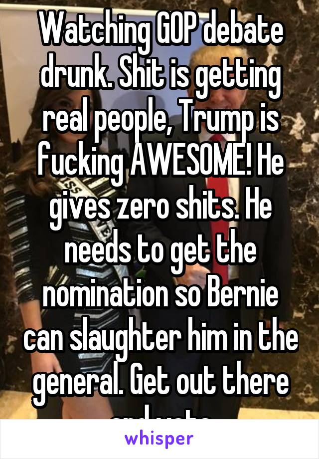 Watching GOP debate drunk. Shit is getting real people, Trump is fucking AWESOME! He gives zero shits. He needs to get the nomination so Bernie can slaughter him in the general. Get out there and vote