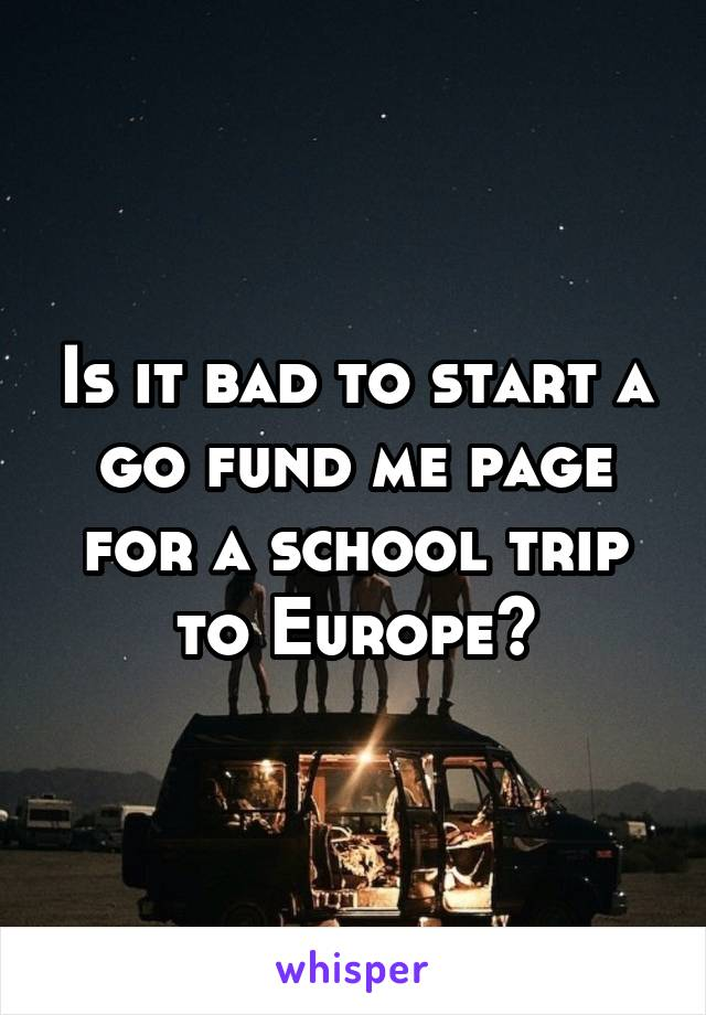 Is it bad to start a go fund me page for a school trip to Europe?