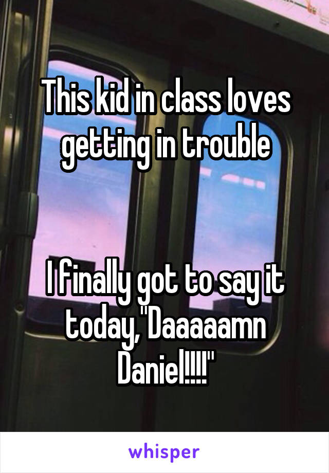 "This kid in class loves getting in trouble   I finally got to say it today,""Daaaaamn Daniel!!!!"""