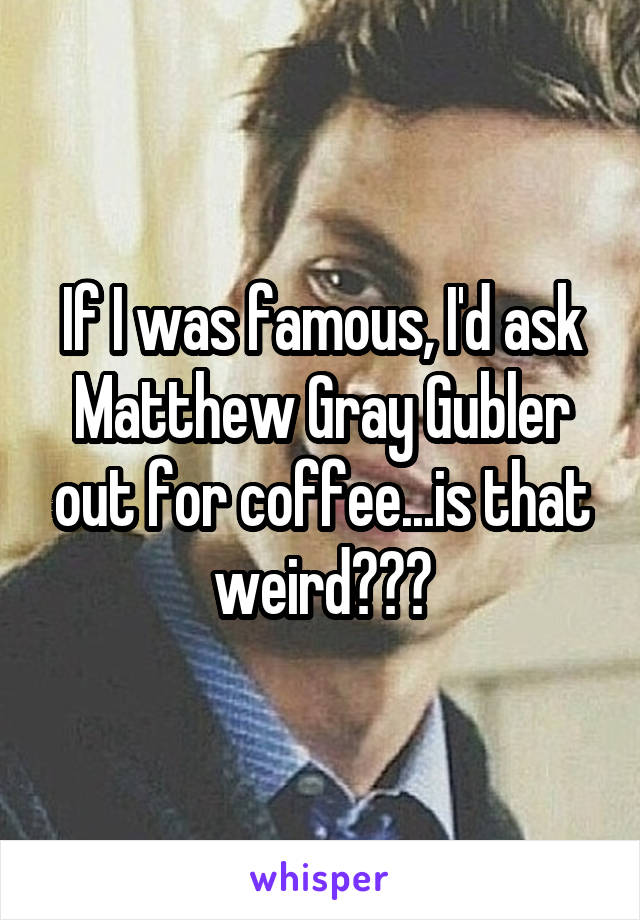 If I was famous, I'd ask Matthew Gray Gubler out for coffee...is that weird???