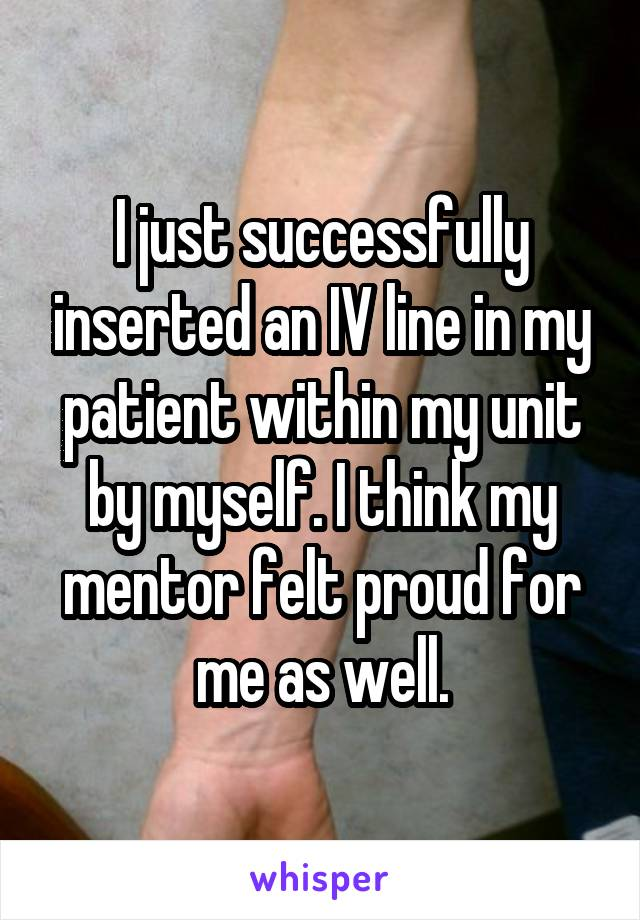 I just successfully inserted an IV line in my patient within my unit by myself. I think my mentor felt proud for me as well.
