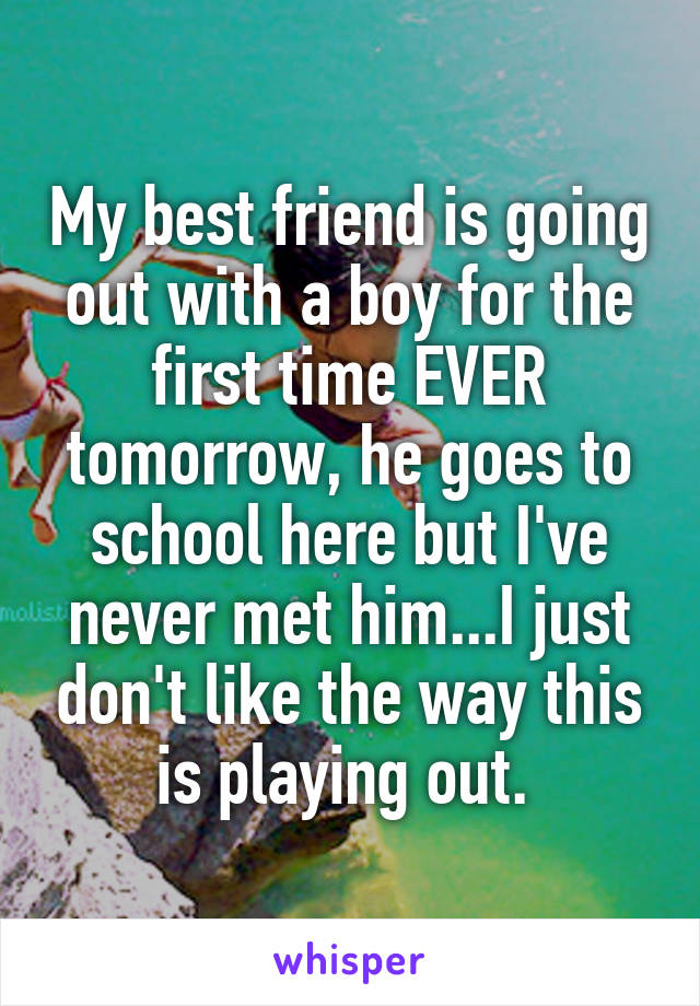 My best friend is going out with a boy for the first time EVER tomorrow, he goes to school here but I've never met him...I just don't like the way this is playing out.