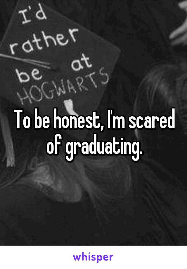 To be honest, I'm scared of graduating.