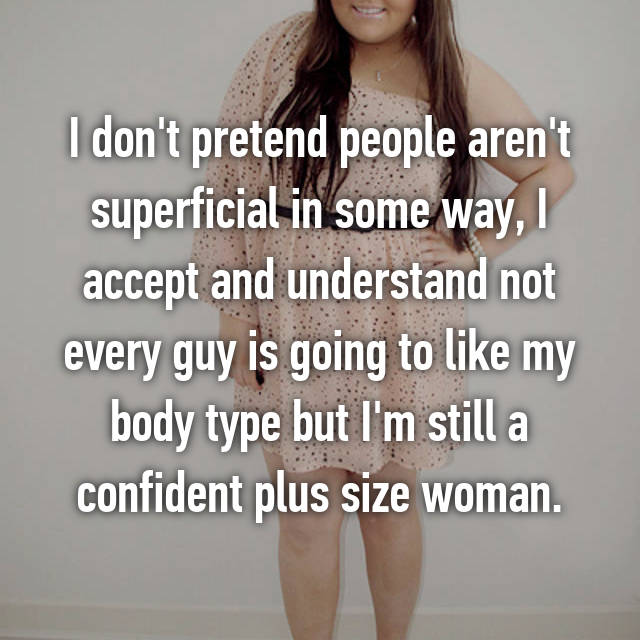 I don't pretend people aren't superficial in some way, I accept and understand not every guy is going to like my body type but I'm still a confident plus size woman.