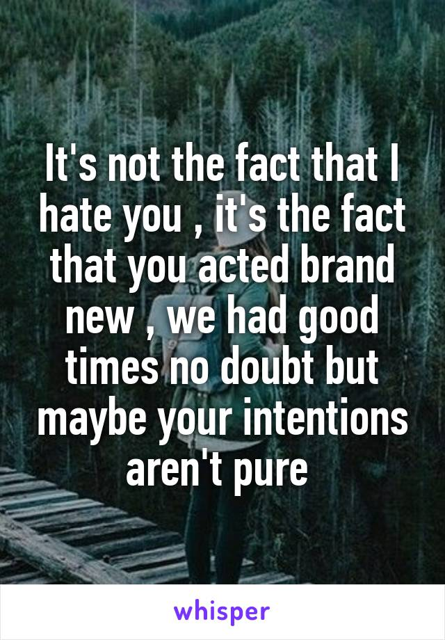 It's not the fact that I hate you , it's the fact that you acted brand new , we had good times no doubt but maybe your intentions aren't pure