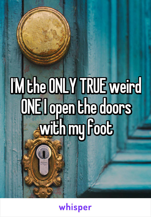 I'M the ONLY TRUE weird ONE I open the doors with my foot