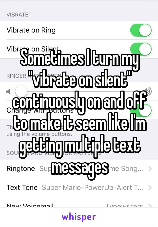 "Sometimes I turn my ""vibrate on silent"" continuously on and off to make it seem like I'm getting multiple text messages"