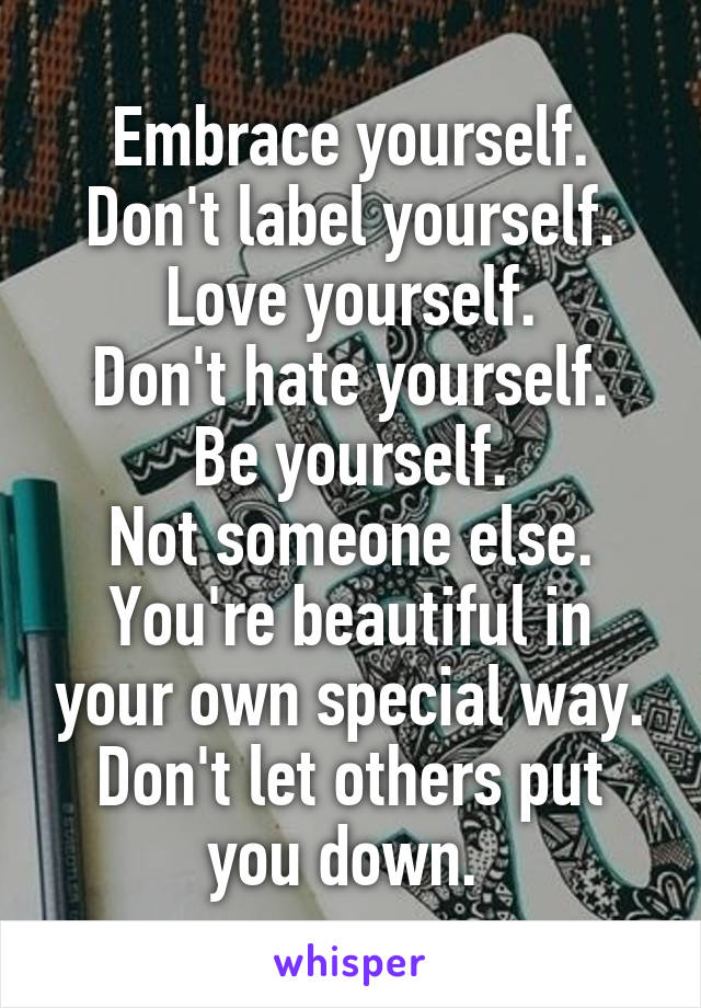 Embrace yourself. Don't label yourself. Love yourself. Don't hate yourself. Be yourself. Not someone else. You're beautiful in your own special way. Don't let others put you down.