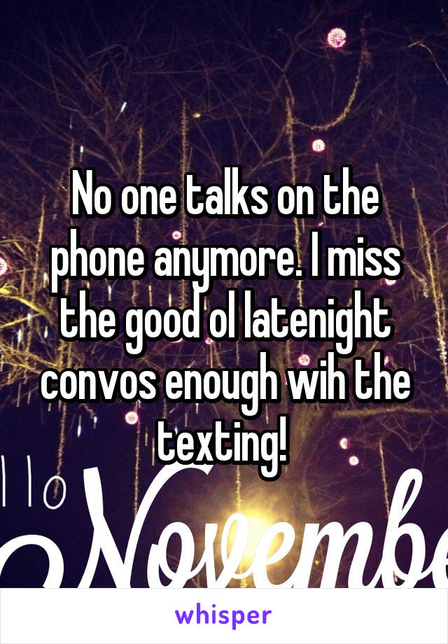 No one talks on the phone anymore. I miss the good ol latenight convos enough wih the texting!
