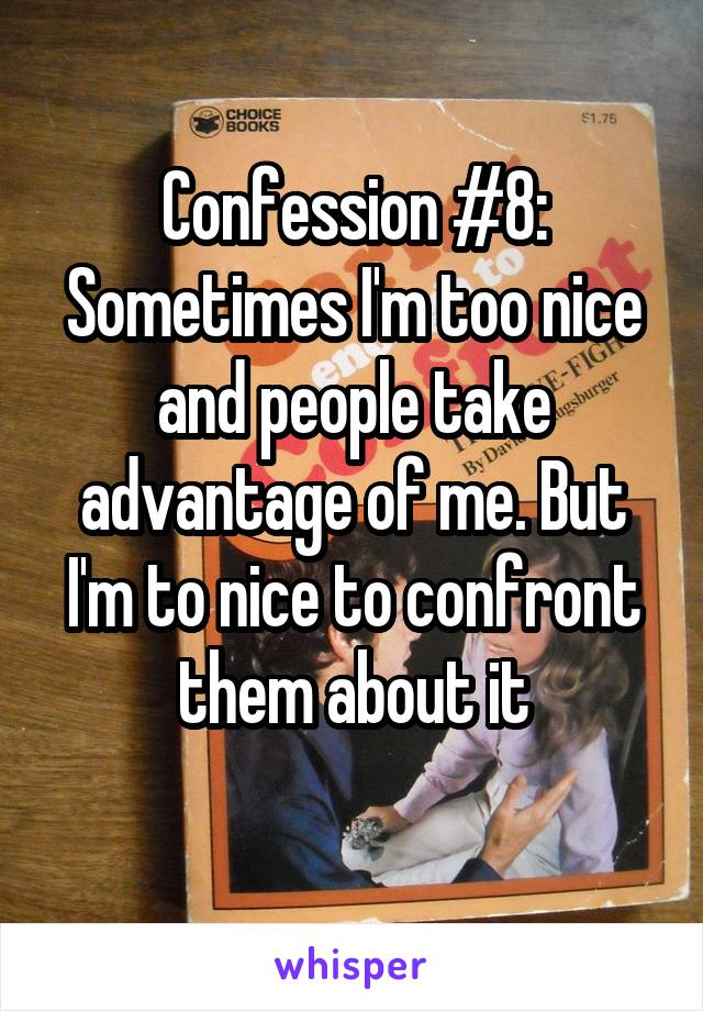 Confession #8: Sometimes I'm too nice and people take advantage of me. But I'm to nice to confront them about it