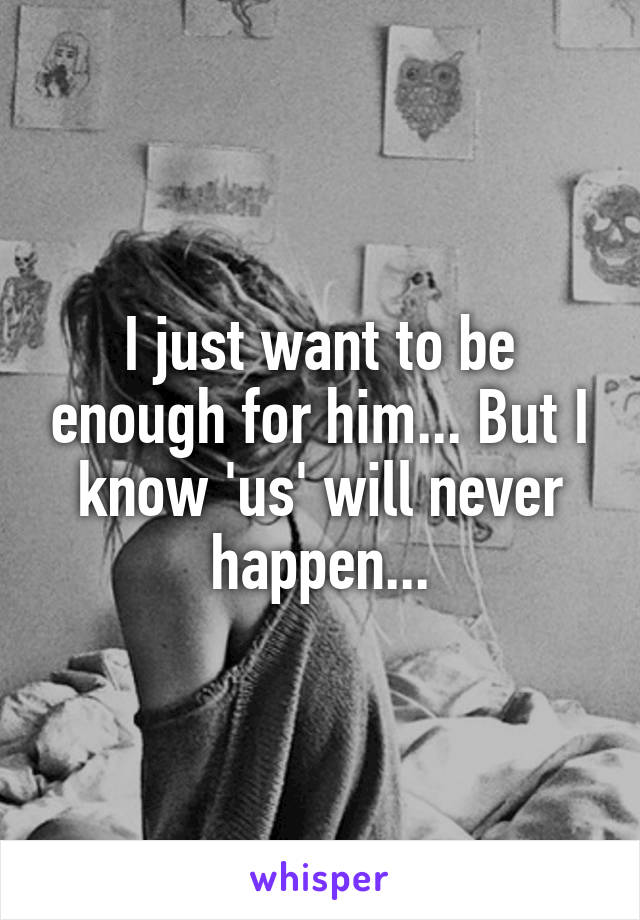 I just want to be enough for him... But I know 'us' will never happen...