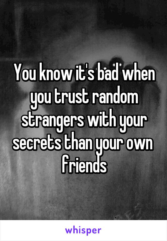 You know it's bad when you trust random strangers with your secrets than your own  friends