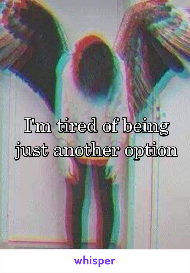 I'm tired of being just another option