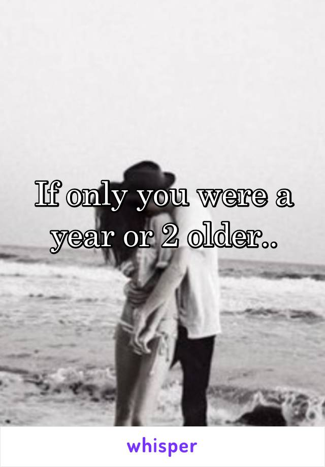 If only you were a year or 2 older..