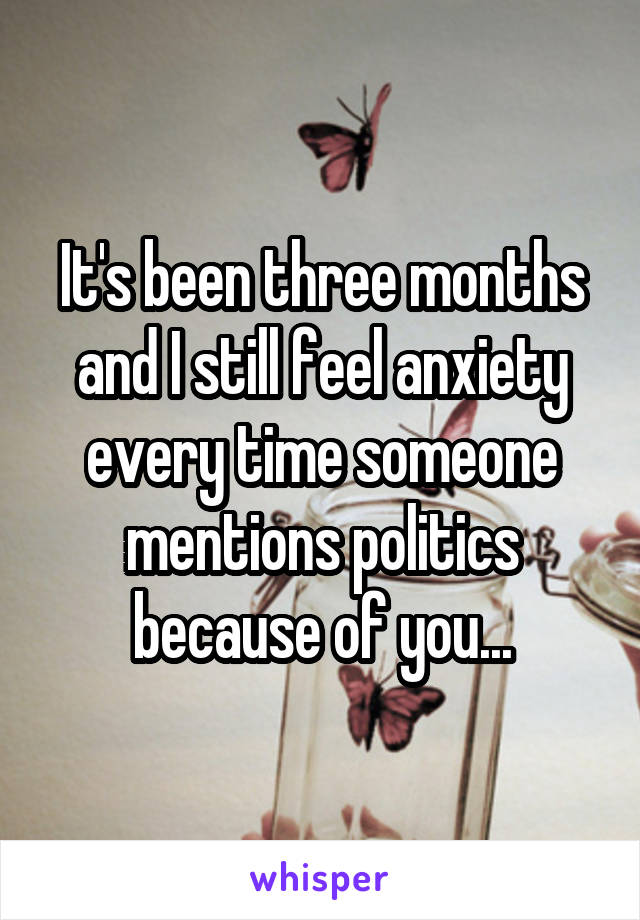 It's been three months and I still feel anxiety every time someone mentions politics because of you...