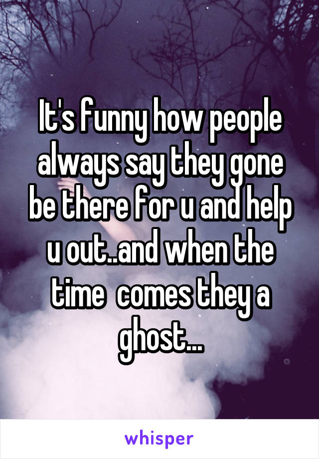 It's funny how people always say they gone be there for u and help u out..and when the time  comes they a ghost...