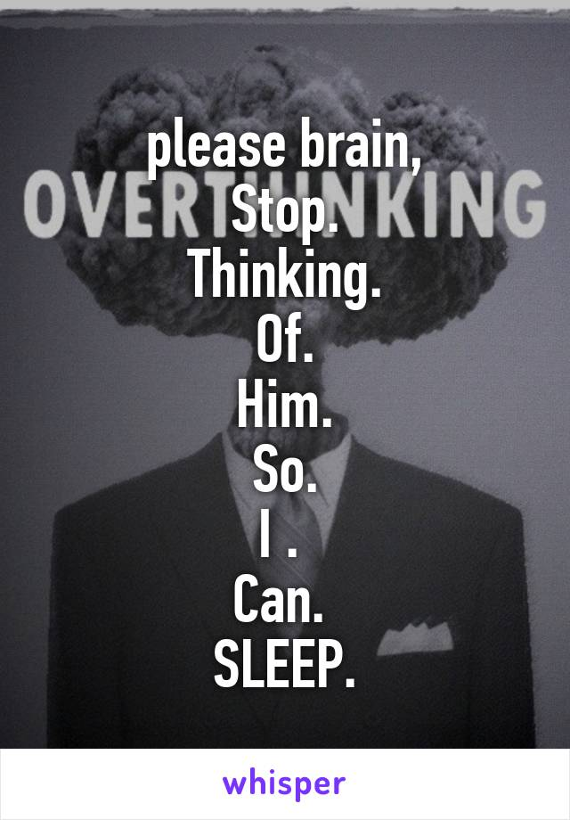 please brain, Stop. Thinking. Of. Him.  So.  I .  Can.  SLEEP.