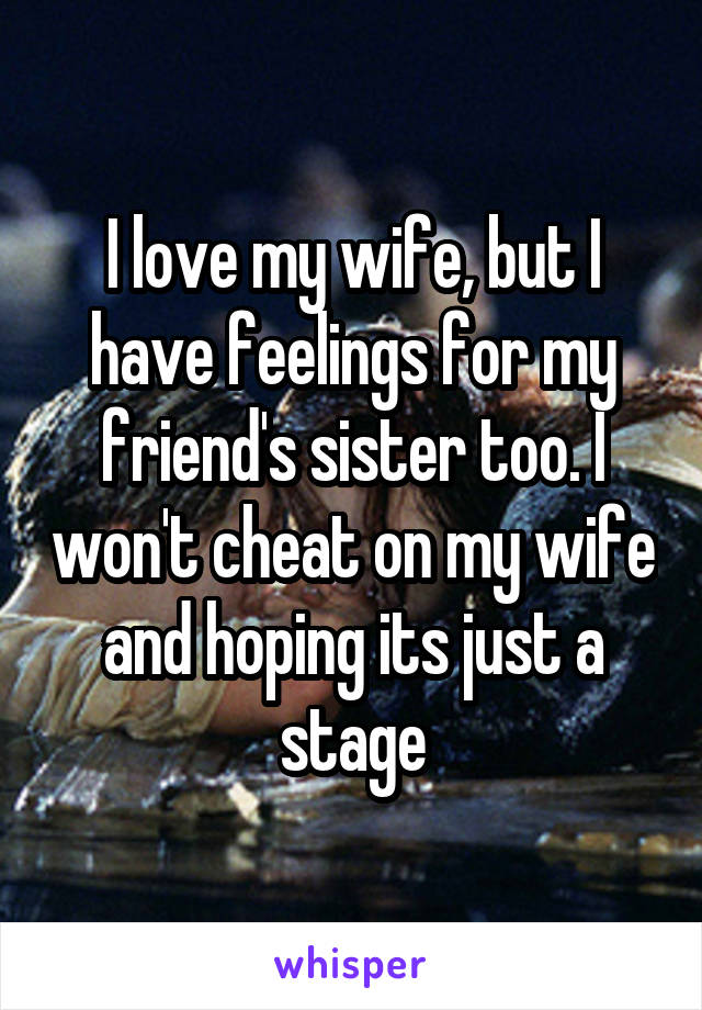 I love my wife, but I have feelings for my friend's sister too. I won't cheat on my wife and hoping its just a stage
