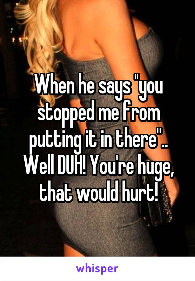 "When he says ""you stopped me from putting it in there"".. Well DUH! You're huge, that would hurt!"