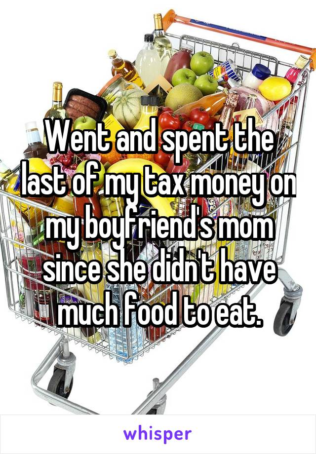 Went and spent the last of my tax money on my boyfriend's mom since she didn't have much food to eat.