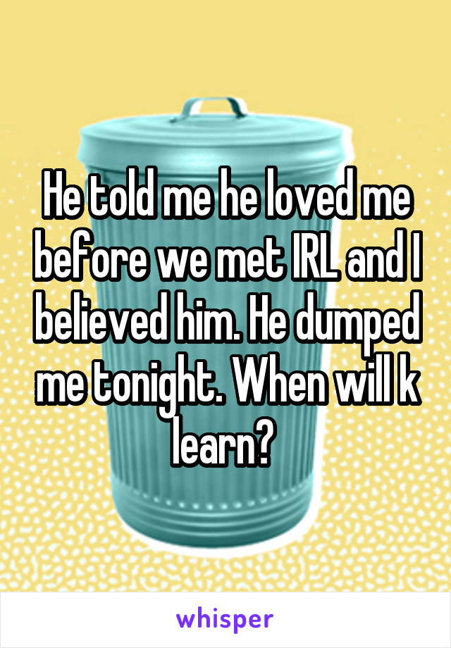 He told me he loved me before we met IRL and I believed him. He dumped me tonight. When will k learn?
