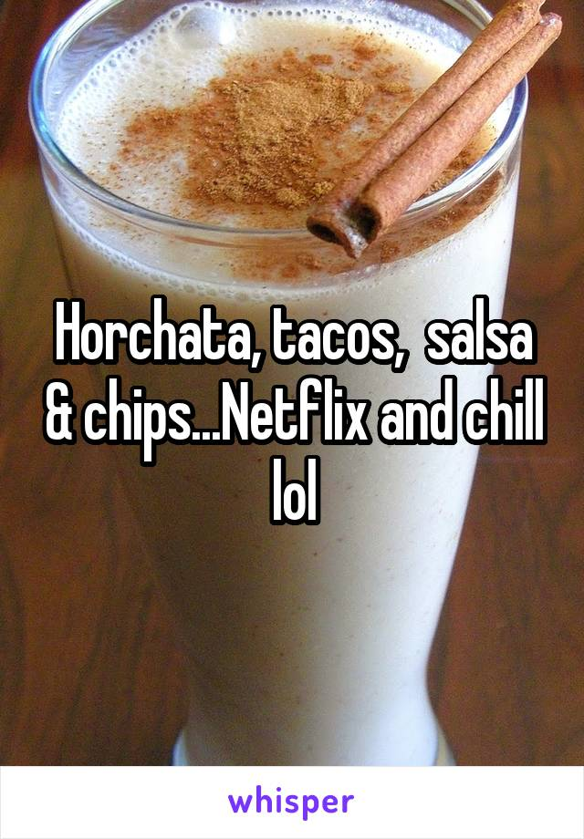 Horchata, tacos,  salsa & chips...Netflix and chill lol
